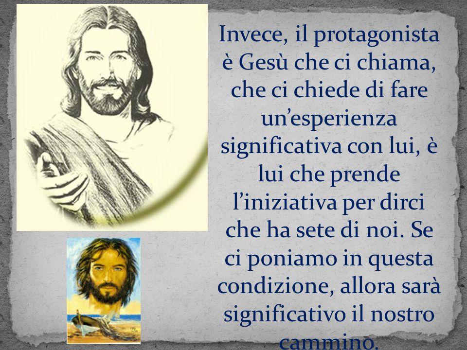 Invece, il protagonista è Gesù che ci chiama, che ci chiede di fare un'esperienza significativa con lui, è lui che prende l'iniziativa per dirci che ha sete di noi.