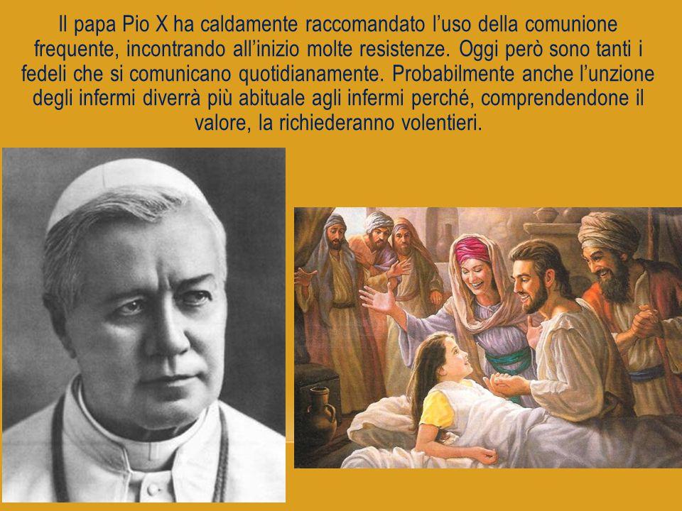 Il papa Pio X ha caldamente raccomandato l'uso della comunione frequente, incontrando all'inizio molte resistenze. Oggi però sono tanti i fedeli che si comunicano quotidianamente. Probabilmente anche l'unzione degli infermi diverrà più abituale agli infermi perché, comprendendone il valore, la richiederanno volentieri.