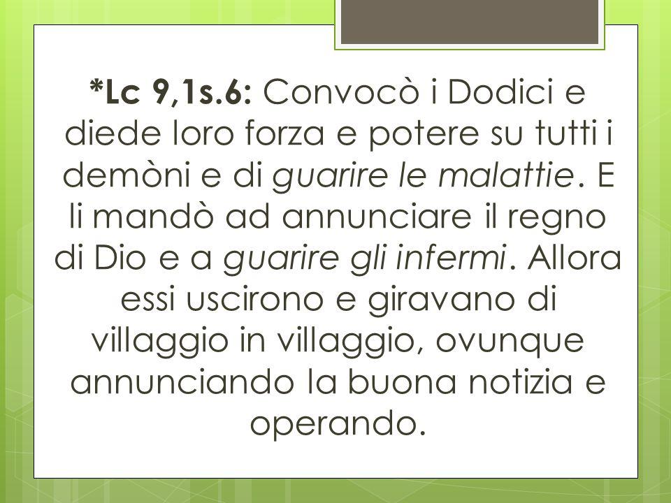 *Lc 9,1s.6: Convocò i Dodici e diede loro forza e potere su tutti i demòni e di guarire le malattie.