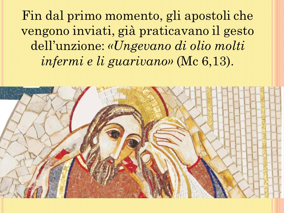 Fin dal primo momento, gli apostoli che vengono inviati, già praticavano il gesto dell'unzione: «Ungevano di olio molti infermi e li guarivano» (Mc 6,13).