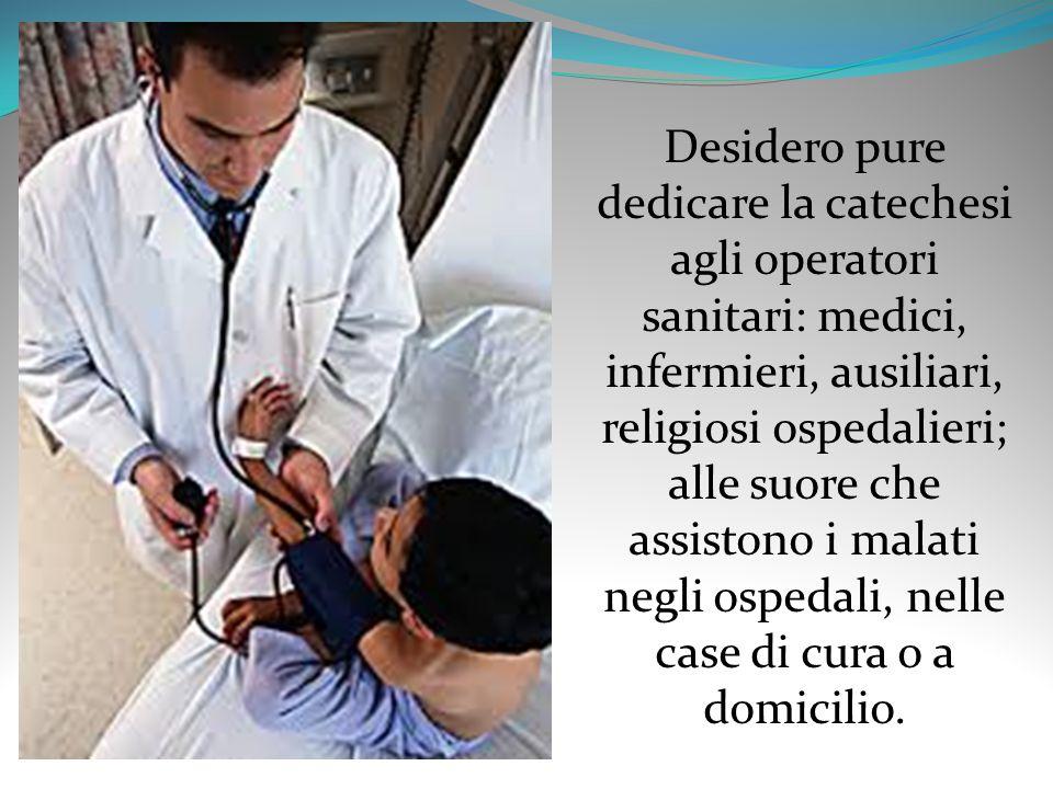 Desidero pure dedicare la catechesi agli operatori sanitari: medici, infermieri, ausiliari, religiosi ospedalieri; alle suore che assistono i malati negli ospedali, nelle case di cura o a domicilio.