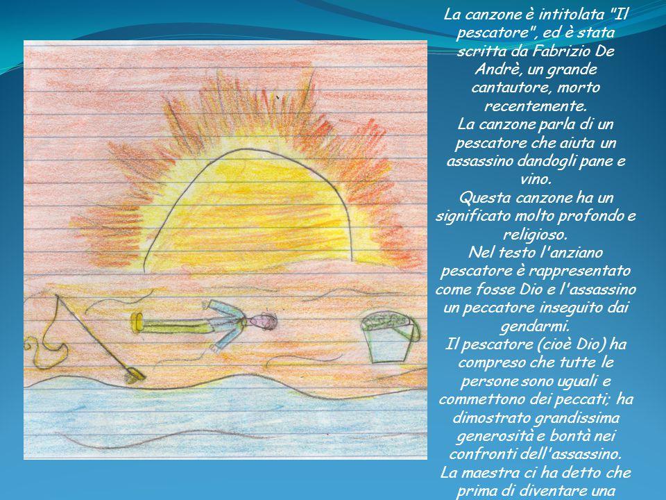 La canzone è intitolata Il pescatore , ed è stata scritta da Fabrizio De Andrè, un grande cantautore, morto recentemente. La canzone parla di un pescatore che aiuta un assassino dandogli pane e vino. Questa canzone ha un significato molto profondo e religioso. Nel testo l anziano pescatore è rappresentato come fosse Dio e l assassino un peccatore inseguito dai gendarmi. Il pescatore (cioè Dio) ha compreso che tutte le persone sono uguali e commettono dei peccati; ha dimostrato grandissima generosità e bontà nei confronti dell assassino. La maestra ci ha detto che prima di diventare una canzone era una poesia. L'assassino ha commesso tanti peccati, come molti di noi. Per questo noi dobbiamo capire e sempre aiutarci a vicenda. Per me il pescatore si è comportato molto bene nei confronti dell assassino che aveva molta fame e molta sete, aiutandolo.