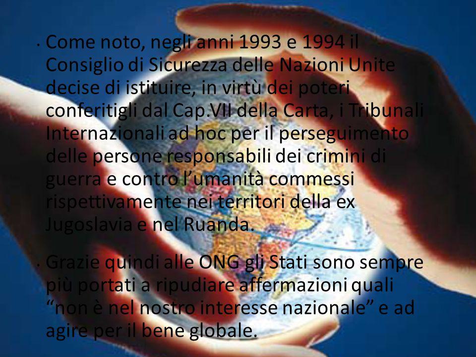 Come noto, negli anni 1993 e 1994 il Consiglio di Sicurezza delle Nazioni Unite decise di istituire, in virtù dei poteri conferitigli dal Cap.VII della Carta, i Tribunali Internazionali ad hoc per il perseguimento delle persone responsabili dei crimini di guerra e contro l'umanità commessi rispettivamente nei territori della ex Jugoslavia e nel Ruanda.