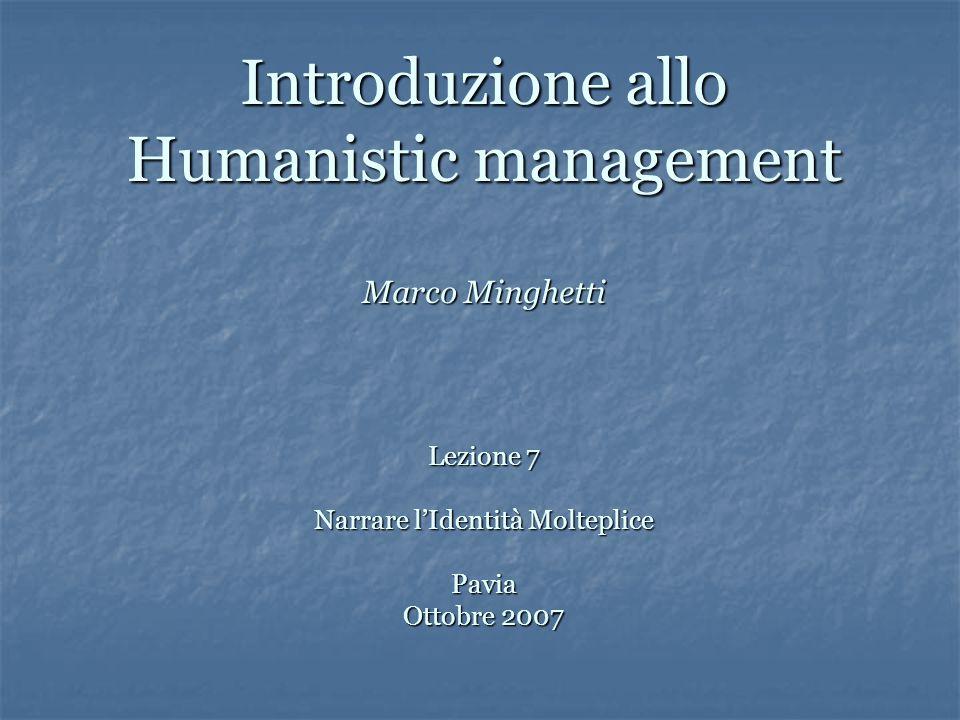 Introduzione allo Humanistic management Marco Minghetti Lezione 7 Narrare l'Identità Molteplice Pavia Ottobre 2007