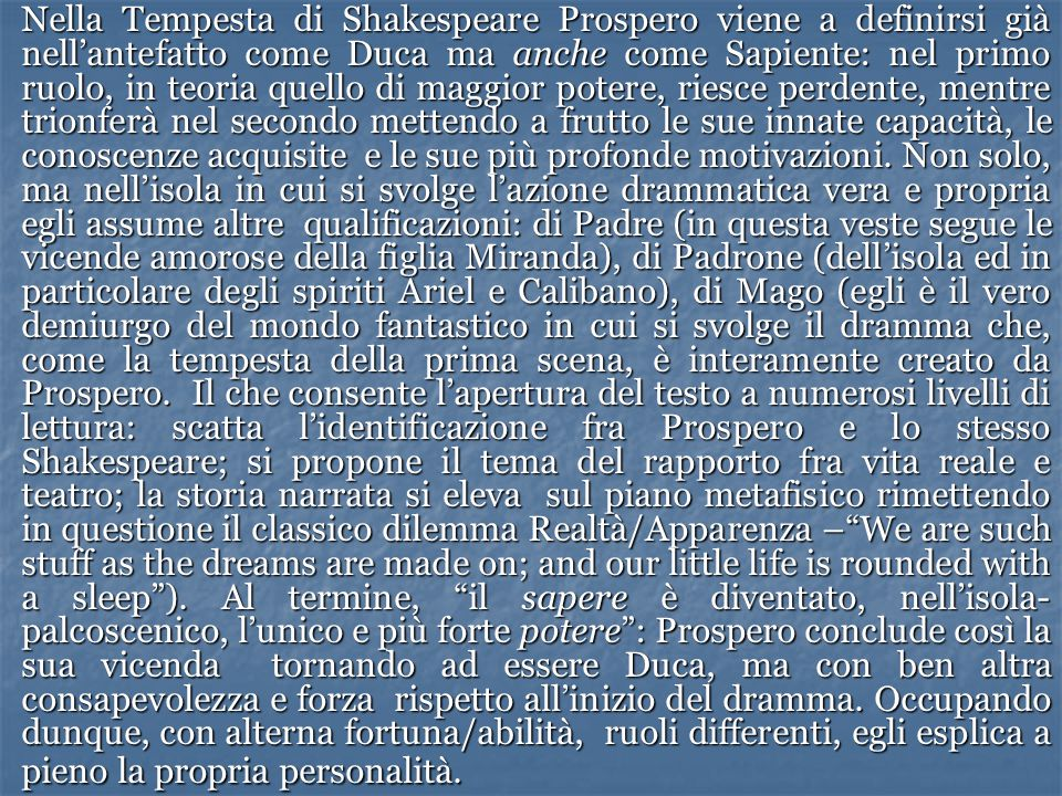 Nella Tempesta di Shakespeare Prospero viene a definirsi già nell'antefatto come Duca ma anche come Sapiente: nel primo ruolo, in teoria quello di maggior potere, riesce perdente, mentre trionferà nel secondo mettendo a frutto le sue innate capacità, le conoscenze acquisite e le sue più profonde motivazioni.
