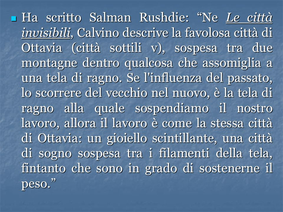Ha scritto Salman Rushdie: Ne Le città invisibili, Calvino descrive la favolosa città di Ottavia (città sottili v), sospesa tra due montagne dentro qualcosa che assomiglia a una tela di ragno.