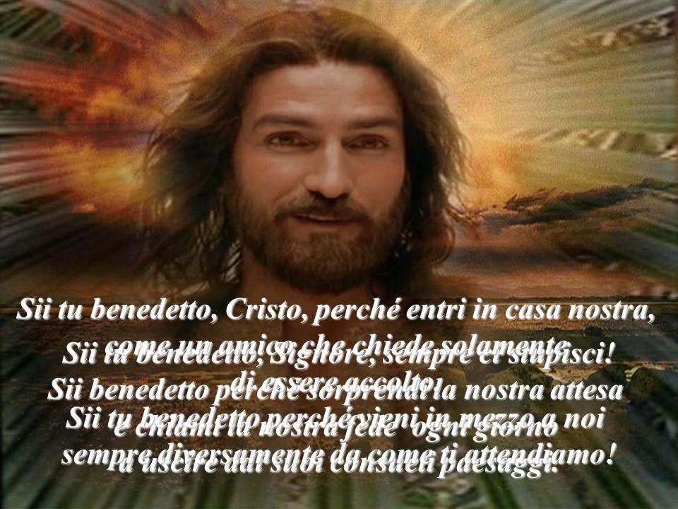 Sii tu benedetto, Cristo, perché entri in casa nostra,