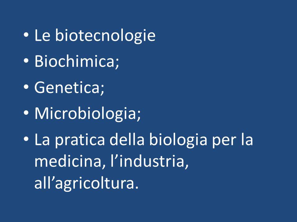 Le biotecnologie Biochimica; Genetica; Microbiologia; La pratica della biologia per la medicina, l'industria, all'agricoltura.