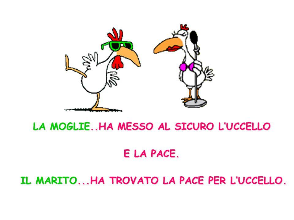 LA MOGLIE..HA MESSO AL SICURO L'UCCELLO