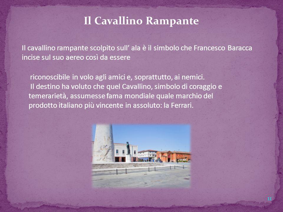 Il Cavallino Rampante Il cavallino rampante scolpito sull' ala è il simbolo che Francesco Baracca incise sul suo aereo così da essere.