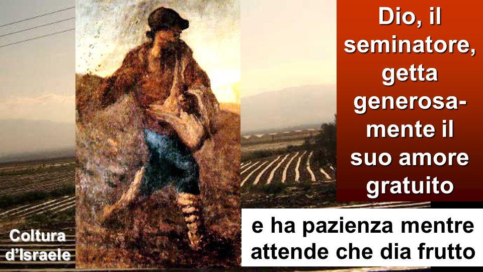 Dio, il seminatore, getta generosa-mente il suo amore gratuito
