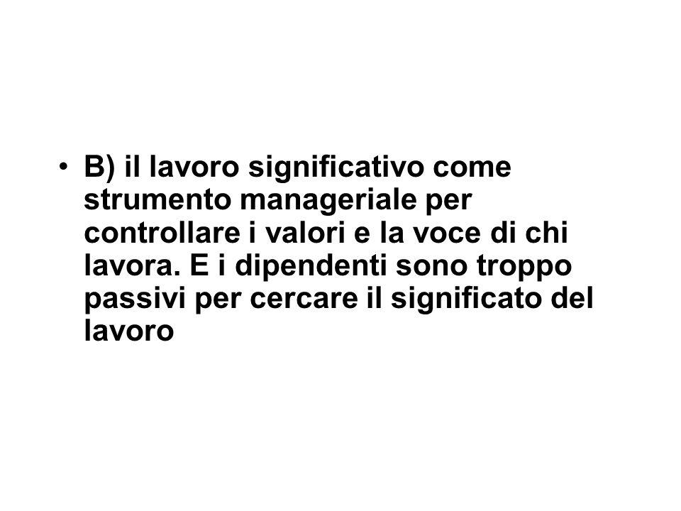 B) il lavoro significativo come strumento manageriale per controllare i valori e la voce di chi lavora.