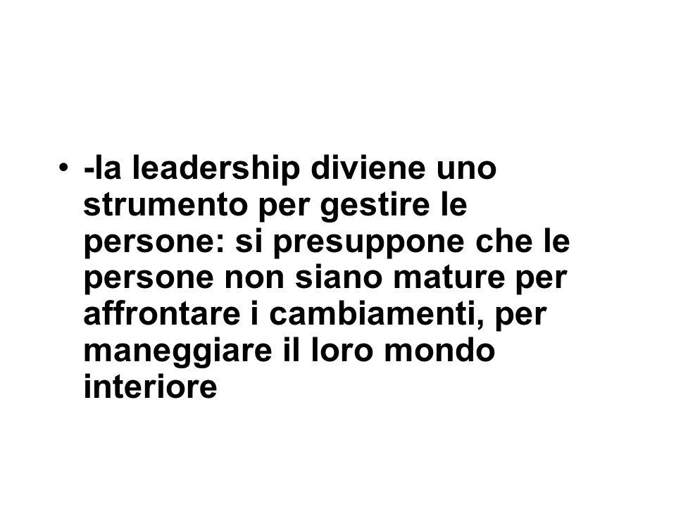 -la leadership diviene uno strumento per gestire le persone: si presuppone che le persone non siano mature per affrontare i cambiamenti, per maneggiare il loro mondo interiore