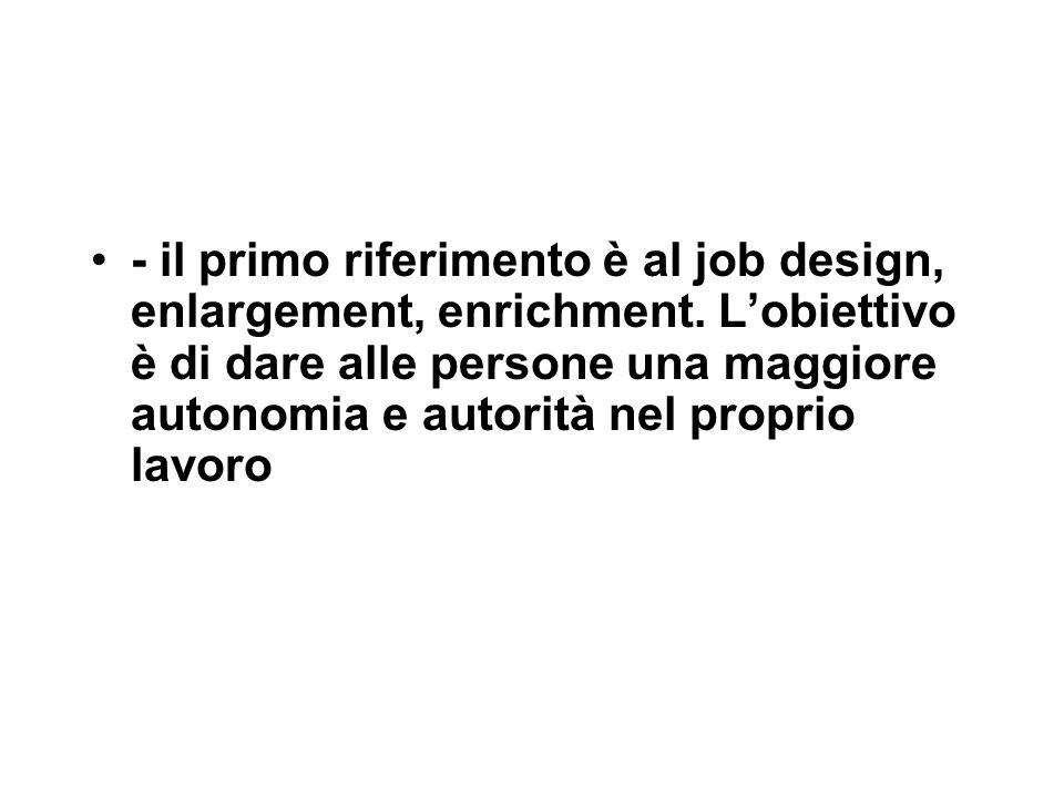 - il primo riferimento è al job design, enlargement, enrichment