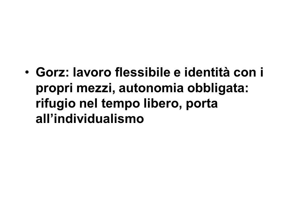 Gorz: lavoro flessibile e identità con i propri mezzi, autonomia obbligata: rifugio nel tempo libero, porta all'individualismo