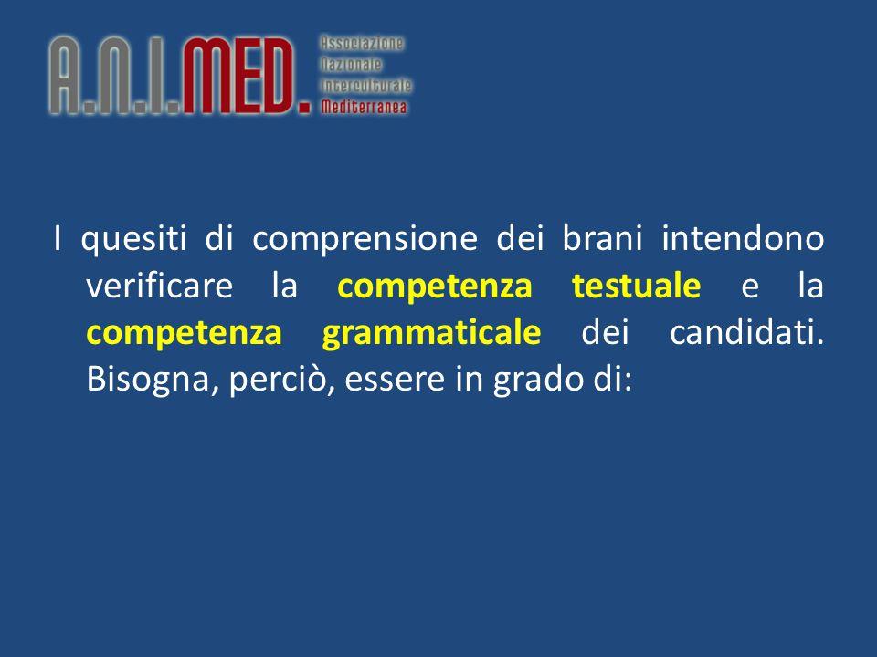 I quesiti di comprensione dei brani intendono verificare la competenza testuale e la competenza grammaticale dei candidati.