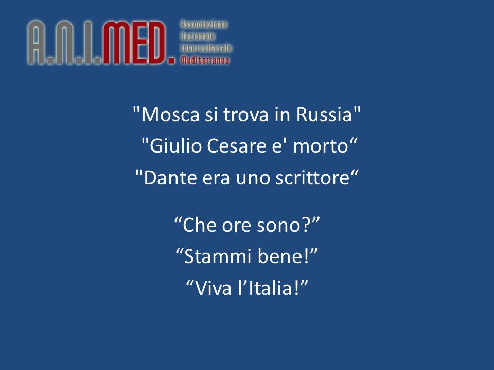 Mosca si trova in Russia Giulio Cesare e morto Dante era uno scrittore Che ore sono Stammi bene! Viva l'Italia!
