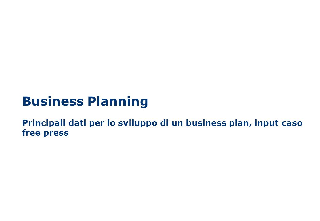 Business Planning Principali dati per lo sviluppo di un business plan, input caso free press