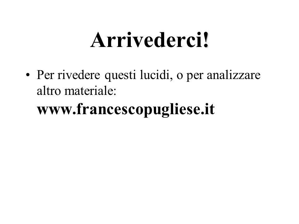 Arrivederci! Per rivedere questi lucidi, o per analizzare altro materiale: www.francescopugliese.it