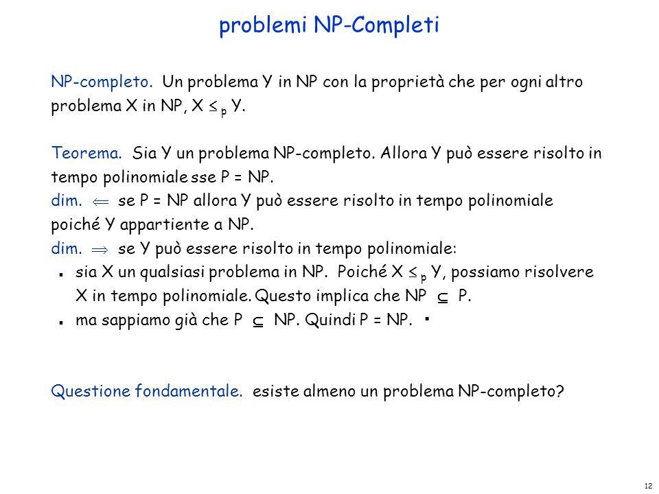 problemi NP-Completi NP-completo. Un problema Y in NP con la proprietà che per ogni altro problema X in NP, X  p Y.