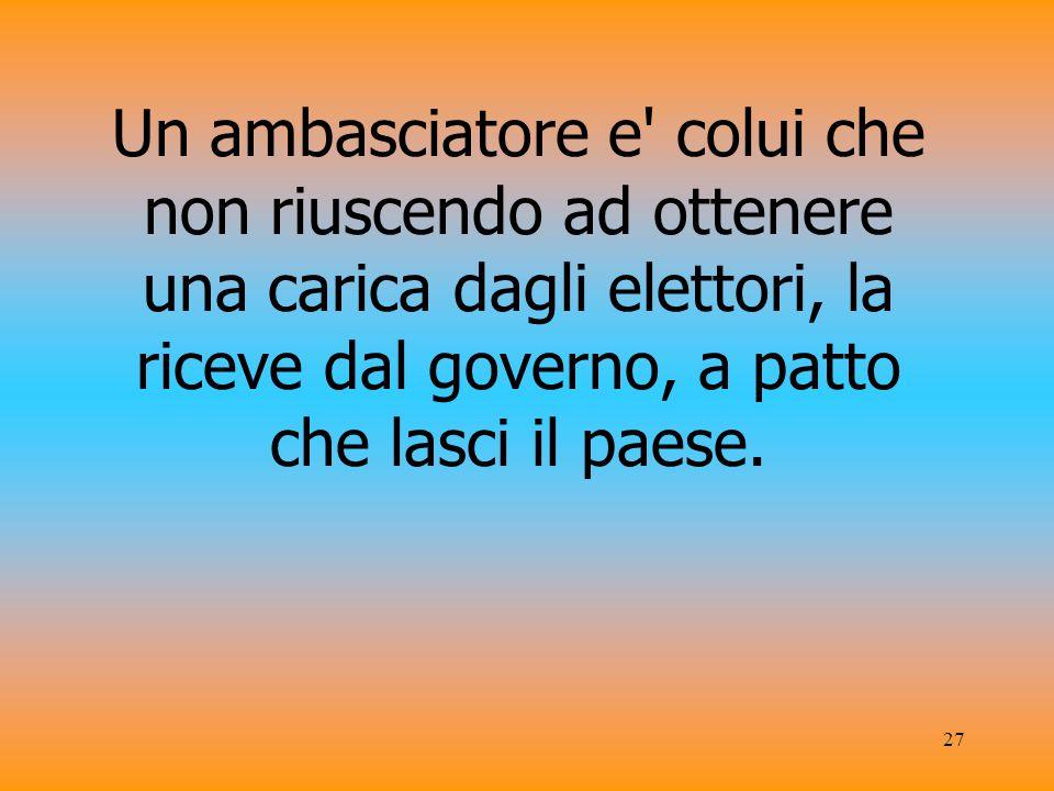 Un ambasciatore e colui che non riuscendo ad ottenere una carica dagli elettori, la riceve dal governo, a patto che lasci il paese.