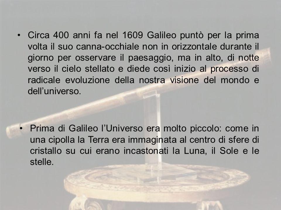 Circa 400 anni fa nel 1609 Galileo puntò per la prima volta il suo canna-occhiale non in orizzontale durante il giorno per osservare il paesaggio, ma in alto, di notte verso il cielo stellato e diede così inizio al processo di radicale evoluzione della nostra visione del mondo e dell'universo.