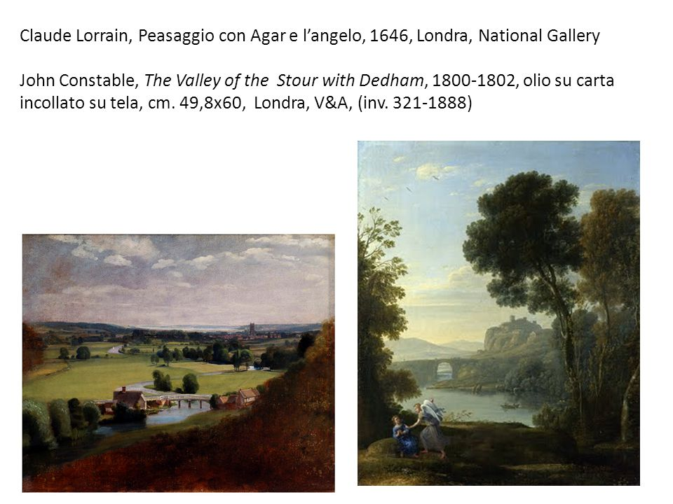 Claude Lorrain, Peasaggio con Agar e l'angelo, 1646, Londra, National Gallery John Constable, The Valley of the Stour with Dedham, 1800-1802, olio su carta incollato su tela, cm.