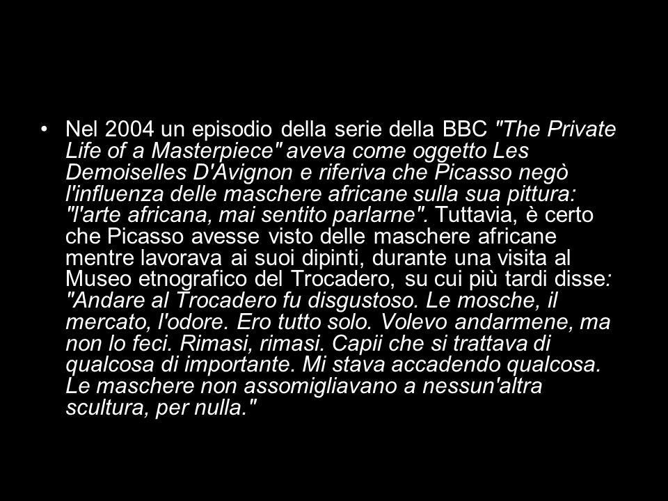 Nel 2004 un episodio della serie della BBC The Private Life of a Masterpiece aveva come oggetto Les Demoiselles D Avignon e riferiva che Picasso negò l influenza delle maschere africane sulla sua pittura: l arte africana, mai sentito parlarne .