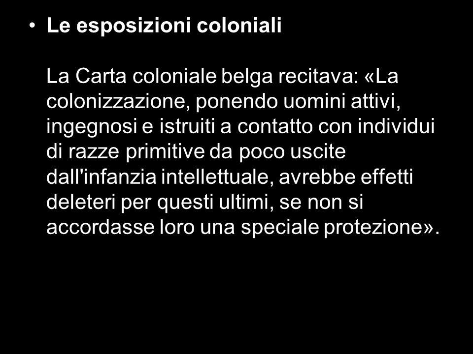 Le esposizioni coloniali La Carta coloniale belga recitava: «La colonizzazione, ponendo uomini attivi, ingegnosi e istruiti a contatto con individui di razze primitive da poco uscite dall infanzia intellettuale, avrebbe effetti deleteri per questi ultimi, se non si accordasse loro una speciale protezione».