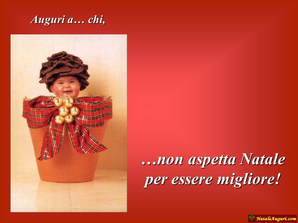 …non aspetta Natale per essere migliore!
