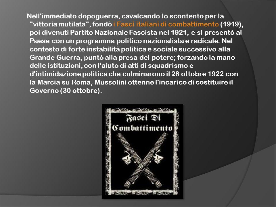 Nell immediato dopoguerra, cavalcando lo scontento per la vittoria mutilata , fondò i Fasci italiani di combattimento (1919), poi divenuti Partito Nazionale Fascista nel 1921, e si presentò al Paese con un programma politico nazionalista e radicale.