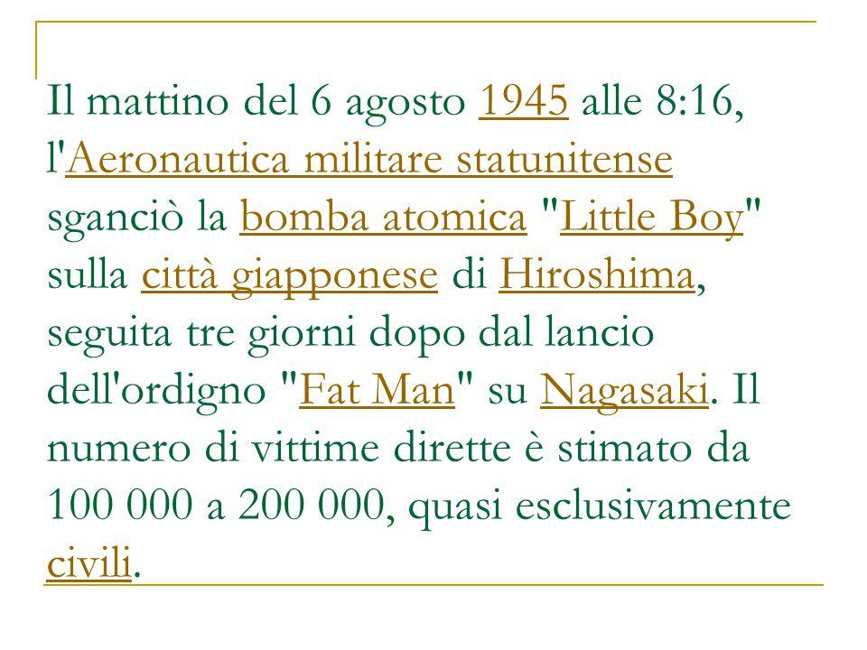 Il mattino del 6 agosto 1945 alle 8:16, l Aeronautica militare statunitense sganciò la bomba atomica Little Boy sulla città giapponese di Hiroshima, seguita tre giorni dopo dal lancio dell ordigno Fat Man su Nagasaki.
