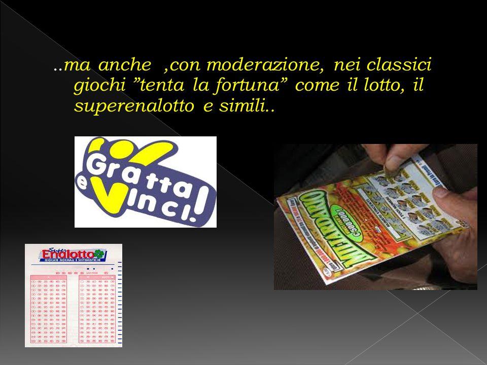 ..ma anche ,con moderazione, nei classici giochi tenta la fortuna come il lotto, il superenalotto e simili..