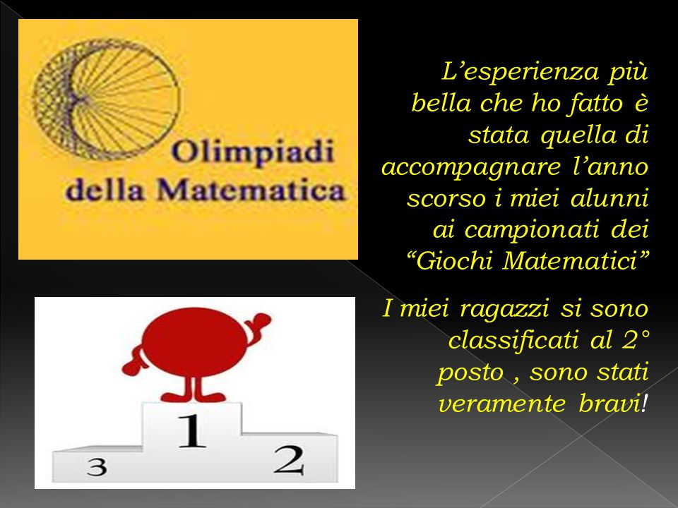 L'esperienza più bella che ho fatto è stata quella di accompagnare l'anno scorso i miei alunni ai campionati dei Giochi Matematici