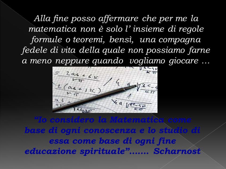 Alla fine posso affermare che per me la matematica non è solo l' insieme di regole formule o teoremi, bensì, una compagna fedele di vita della quale non possiamo farne a meno neppure quando vogliamo giocare …