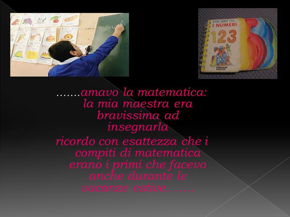 …….amavo la matematica: la mia maestra era bravissima ad insegnarla