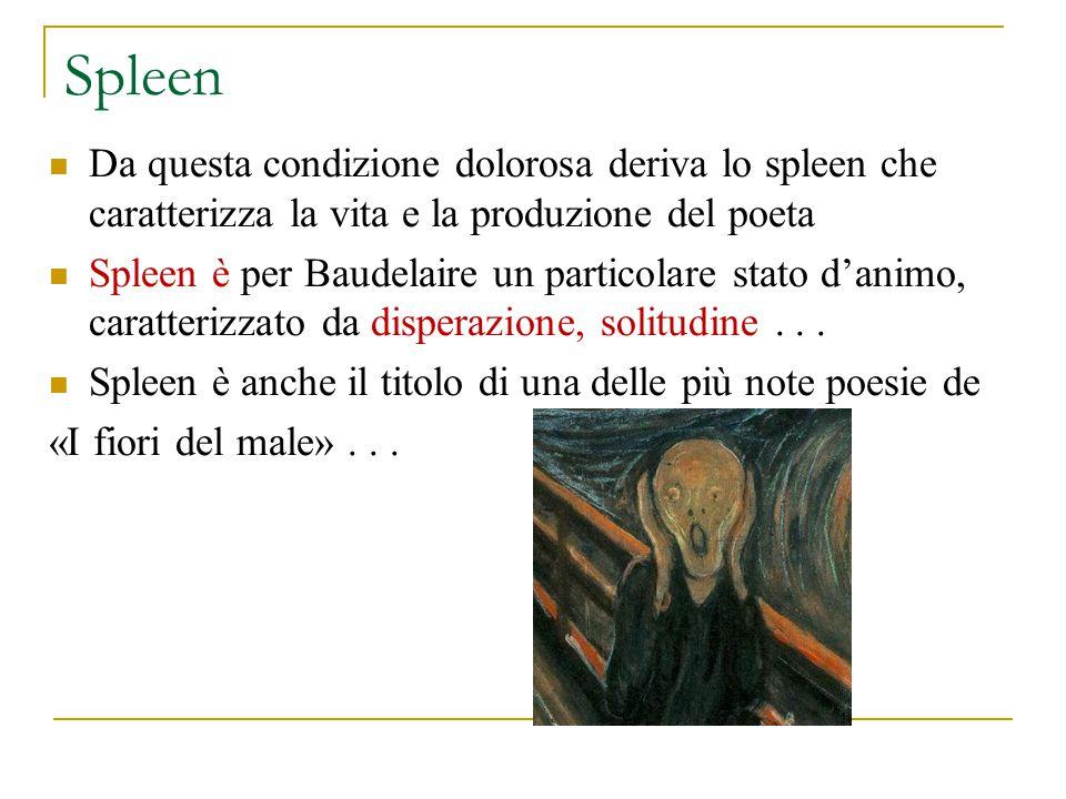 Spleen Da questa condizione dolorosa deriva lo spleen che caratterizza la vita e la produzione del poeta.