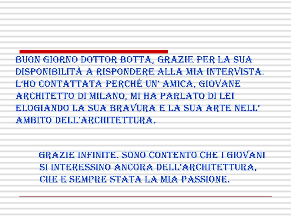 Buon giorno dottor Botta, grazie per la sua disponibilità a rispondere alla mia intervista. L'ho contattata perché un' amica, giovane architetto di Milano, mi ha parlato di lei elogiando la sua bravura e la sua arte nell' ambito dell'architettura.
