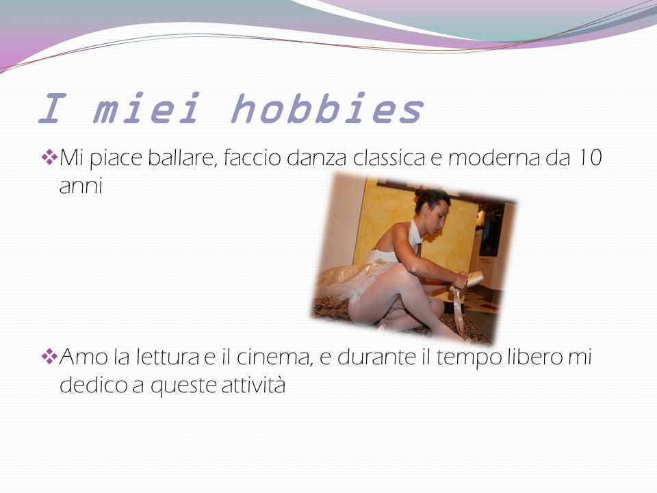 I miei hobbies Mi piace ballare, faccio danza classica e moderna da 10 anni.