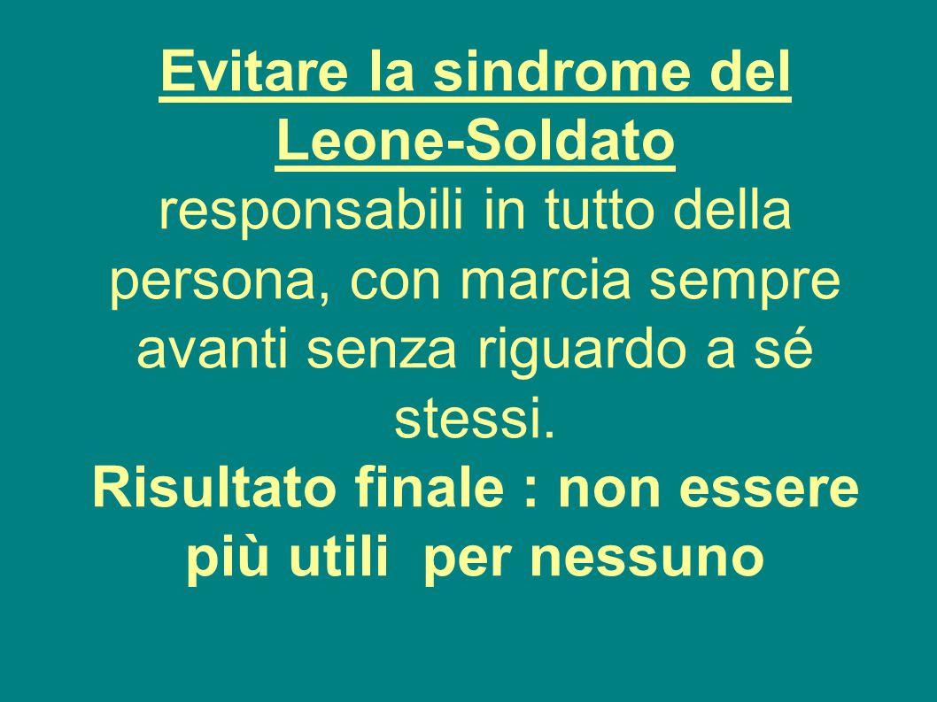 Evitare la sindrome del Leone-Soldato responsabili in tutto della persona, con marcia sempre avanti senza riguardo a sé stessi.