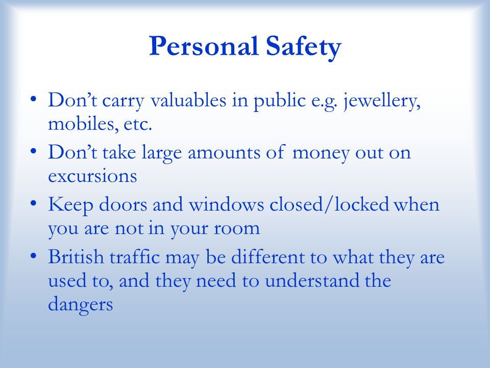 Personal Safety Don't carry valuables in public e.g. jewellery, mobiles, etc. Don't take large amounts of money out on excursions.