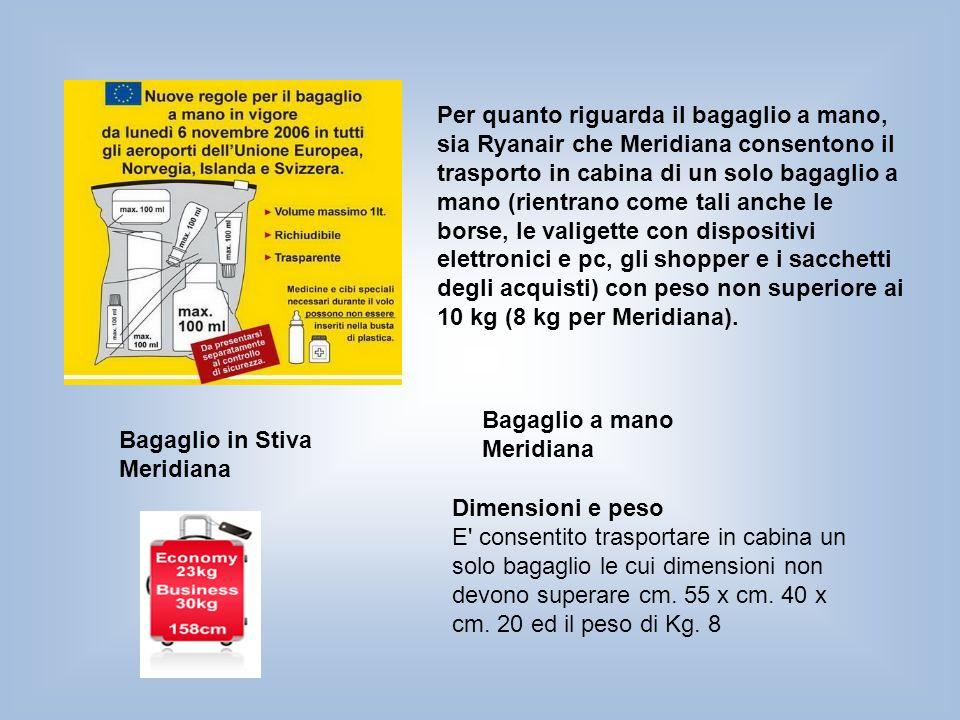 Per quanto riguarda il bagaglio a mano, sia Ryanair che Meridiana consentono il trasporto in cabina di un solo bagaglio a mano (rientrano come tali anche le borse, le valigette con dispositivi elettronici e pc, gli shopper e i sacchetti degli acquisti) con peso non superiore ai 10 kg (8 kg per Meridiana).