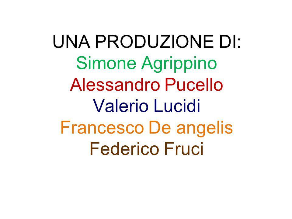 UNA PRODUZIONE DI: Simone Agrippino Alessandro Pucello Valerio Lucidi Francesco De angelis Federico Fruci