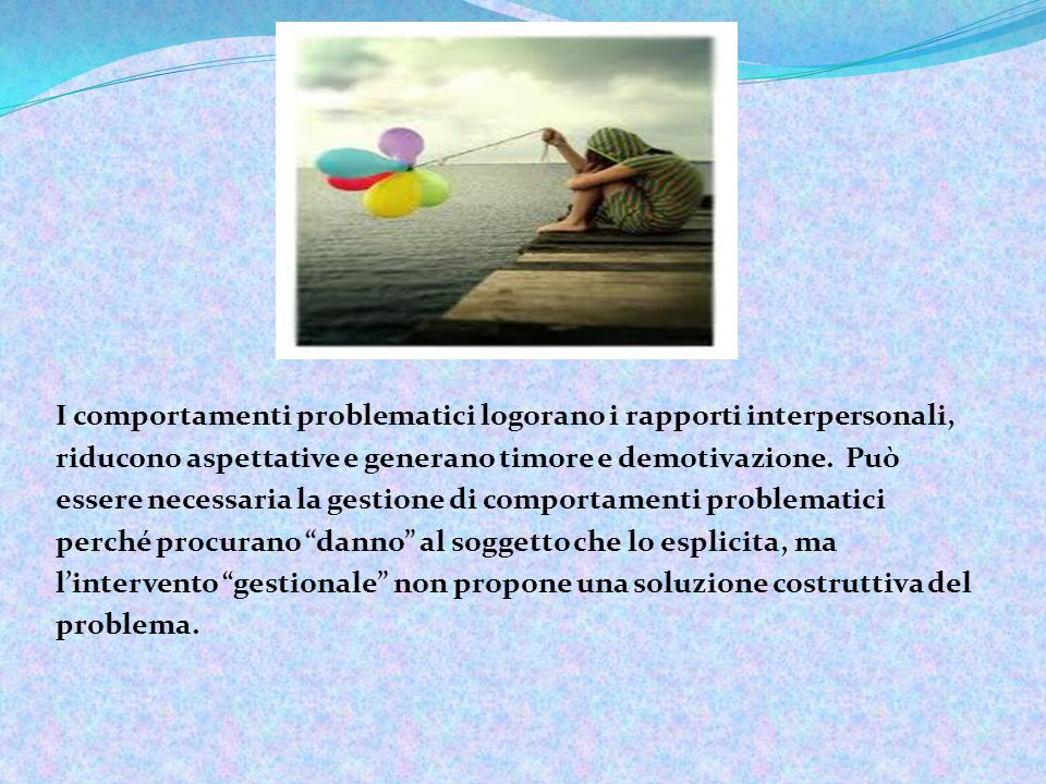 I comportamenti problematici logorano i rapporti interpersonali, riducono aspettative e generano timore e demotivazione.