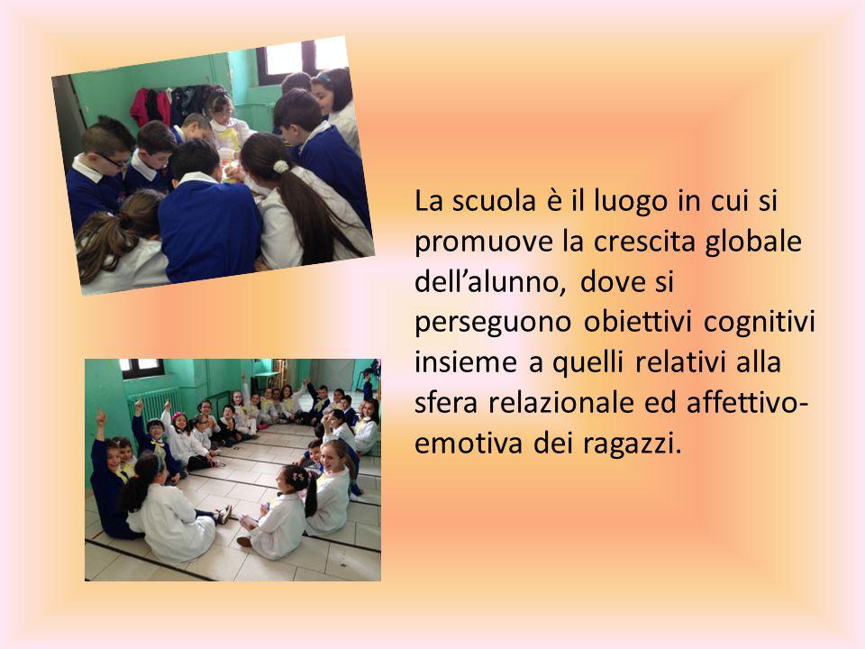 La scuola è il luogo in cui si promuove la crescita globale dell'alunno, dove si perseguono obiettivi cognitivi insieme a quelli relativi alla sfera relazionale ed affettivo-emotiva dei ragazzi.