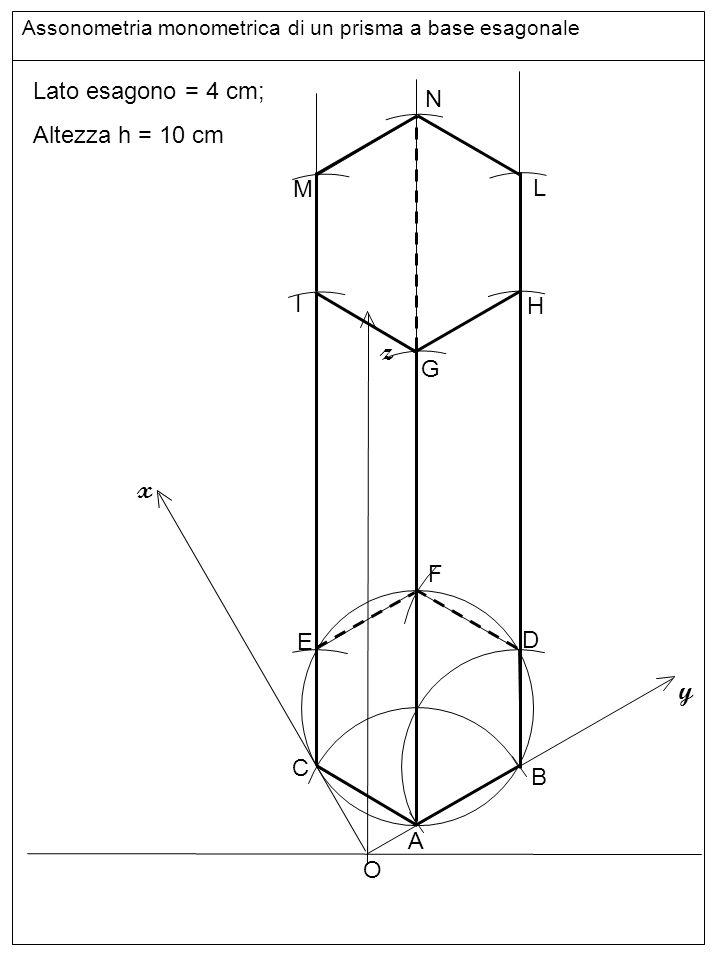 linee z x y Lato esagono = 4 cm; N Altezza h = 10 cm M L I H G F E D C