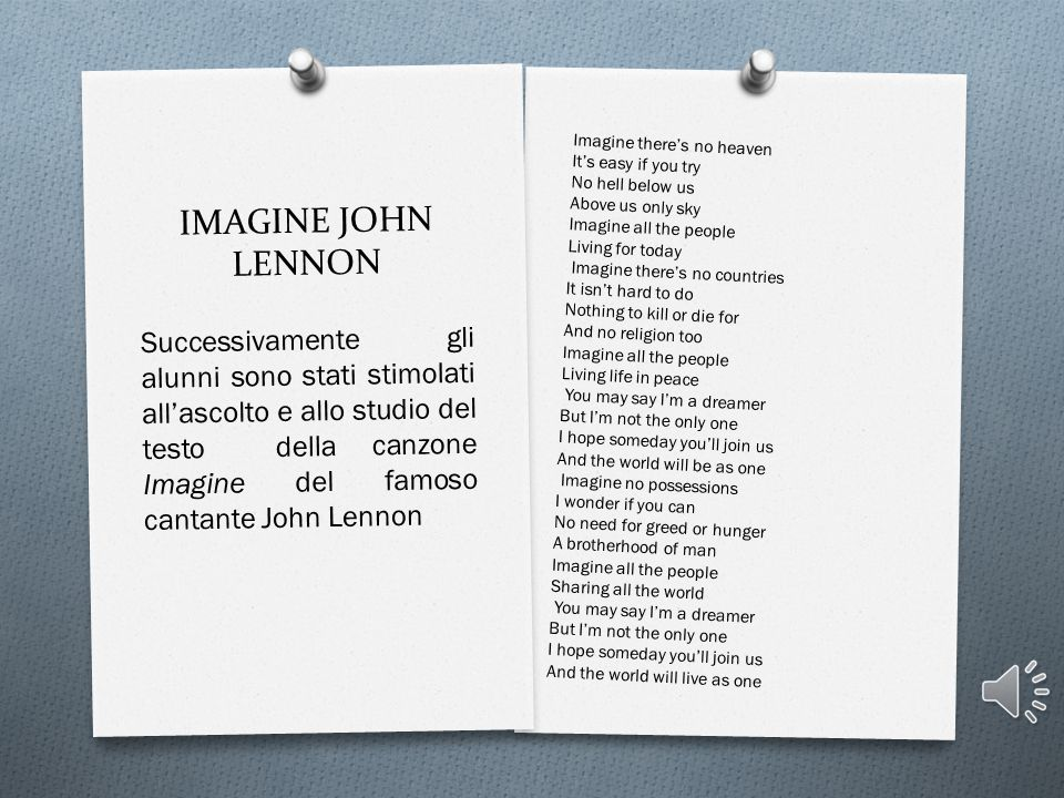 IMAGINE JOHN LENNON Imagine there's no heaven. It's easy if you try. No hell below us. Above us only sky.