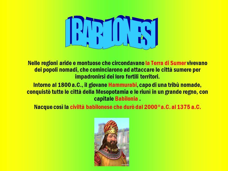 Nacque così la civiltà babilonese che durò dal 2000°a.C. al 1375 a.C.