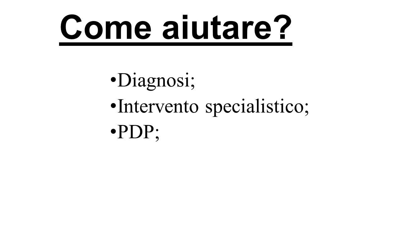 Come aiutare Diagnosi; Intervento specialistico; PDP;