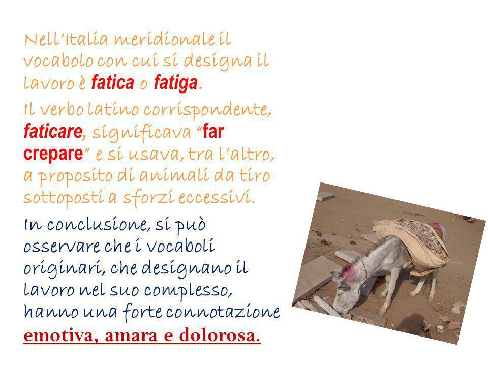 Nell'Italia meridionale il vocabolo con cui si designa il lavoro è fatica o fatiga.